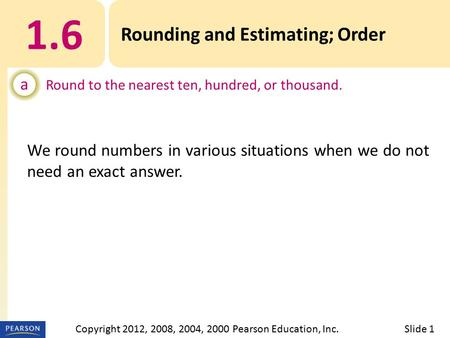1.6 Rounding and Estimating; Order a Round to the nearest ten, hundred, or thousand. Slide 1Copyright 2012, 2008, 2004, 2000 Pearson Education, Inc. We.