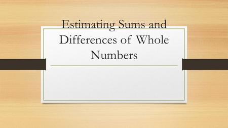 Estimating Sums and Differences of Whole Numbers.