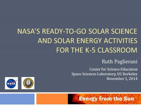 NASA'S READY-TO-GO SOLAR SCIENCE AND SOLAR ENERGY ACTIVITIES FOR THE K-5 CLASSROOM Ruth Paglierani Center for Science Education Space Sciences Laboratory,