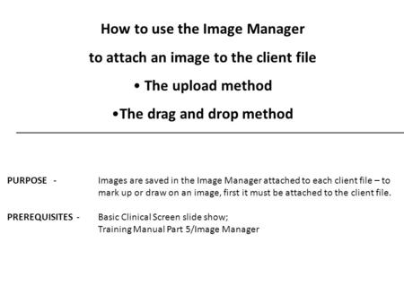 How to use the Image Manager to attach an image to the client file The upload method The drag and drop method PURPOSE - Images are saved in the Image Manager.