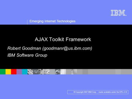 ® Emerging Internet Technologies © Copyright 2007 IBM Corp. ; made available under the EPL v1.0 AJAX Toolkit Framework Robert Goodman