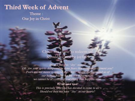 "Third Week of Advent Theme : Our Joy in Christ Christ has come to redeem us! Should we not be joyful?! Do you feel this ""Joy"" today? OR: Are your spirits."