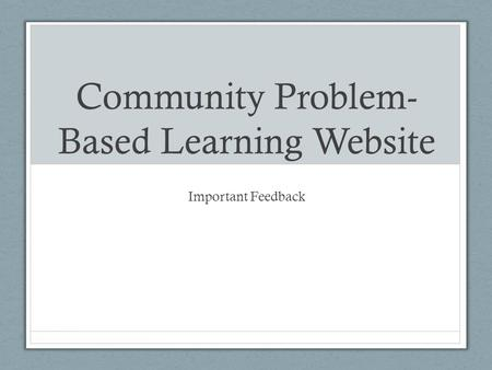 Community Problem- Based Learning Website Important Feedback.