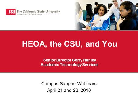HEOA, the CSU, and You Senior Director Gerry Hanley Academic Technology Services Campus Support Webinars April 21 and 22, 2010.