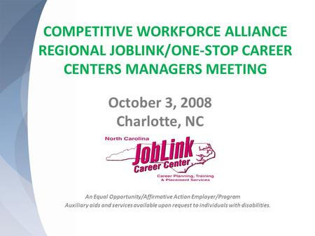 COMPETITIVE WORKFORCE ALLIANCE REGIONAL JOBLINK/ONE-STOP CAREER CENTERS MANAGERS MEETING October 3, 2008 Charlotte, NC An Equal Opportunity/Affirmative.