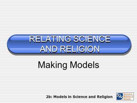 RELATING SCIENCE AND RELIGION Making Models 2b: Models in Science and Religion.