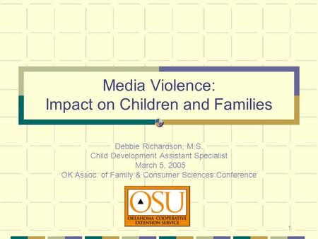 1 Media Violence: Impact on Children and Families Debbie Richardson, M.S. Child Development Assistant Specialist March 5, 2005 OK Assoc. of Family & Consumer.
