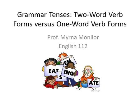 Grammar Tenses: Two-Word Verb Forms versus One-Word Verb Forms Prof. Myrna Monllor English 112.