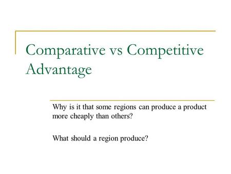 Comparative vs Competitive Advantage Why is it that some regions can produce a product more cheaply than others? What should a region produce?