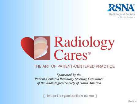Sponsored by the Patient-Centered Radiology Steering Committee of the Radiological Society of North America [ Insert organization name ] Rev 2014.
