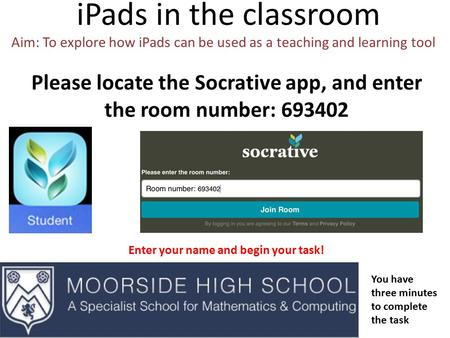 IPads in the classroom Aim: To explore how iPads can be used as a teaching and learning tool Please locate the Socrative app, and enter the room number: