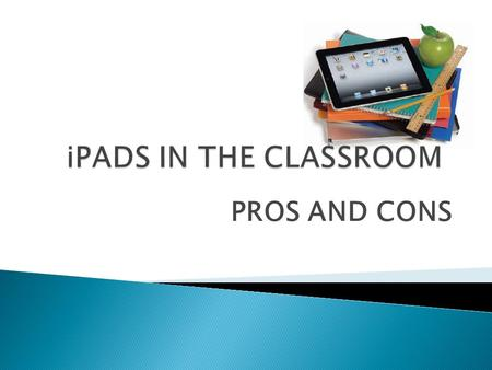 PROS AND CONS.  From entertainment to education Due to the rising popularity of the iPad, educators can focus on this small, yet, powerful machine. It.