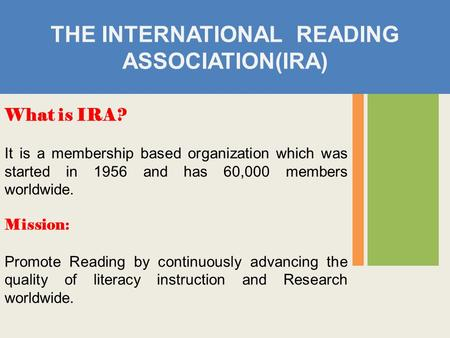 THE INTERNATIONAL READING ASSOCIATION(IRA) What is IRA? It is a membership based organization which was started in 1956 and has 60,000 members worldwide.