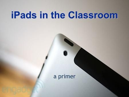 IPads in the Classroom a primer. Today's Topics The cartThe cart iPad 101 iPad 101 iOS 5 – new featuresiOS 5 – new features Meaningful engagement Meaningful.