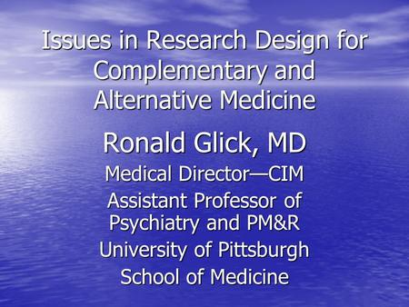 Issues in Research Design for Complementary and Alternative Medicine Ronald Glick, MD Medical Director—CIM Assistant Professor of Psychiatry and PM&R University.
