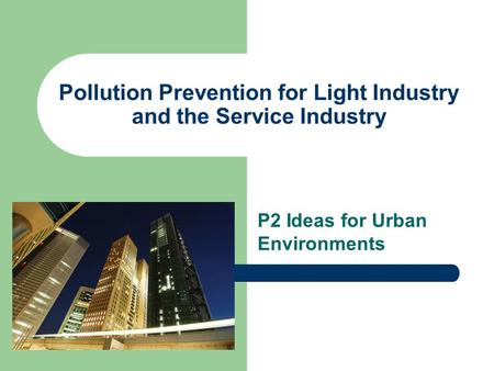 Pollution Prevention for Light Industry and the Service Industry P2 Ideas for Urban Environments.
