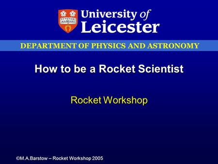 DEPARTMENT OF PHYSICS AND ASTRONOMY ©M.A.Barstow – Rocket Workshop 2005 How to be a Rocket Scientist Rocket Workshop.