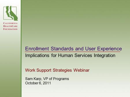 Enrollment Standards and User Experience Sam Karp, VP of Programs October 6, 2011 Implications for Human Services Integration Work Support Strategies Webinar.
