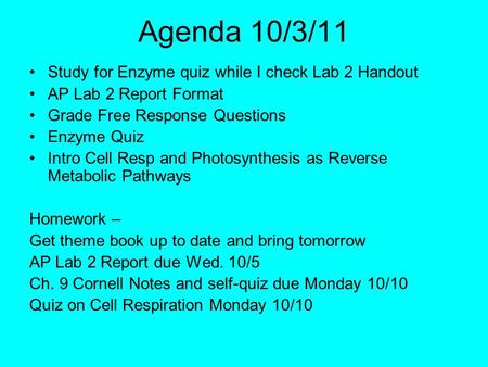 Agenda 10/3/11 Study for Enzyme quiz while I check Lab 2 Handout AP Lab 2 Report Format Grade Free Response Questions Enzyme Quiz Intro Cell Resp and Photosynthesis.