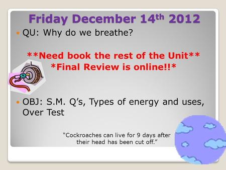 Friday December 14 th 2012 QU: Why do we breathe? **Need book the rest of the Unit** *Final Review is online!!* OBJ: S.M. Q's, Types of energy and uses,
