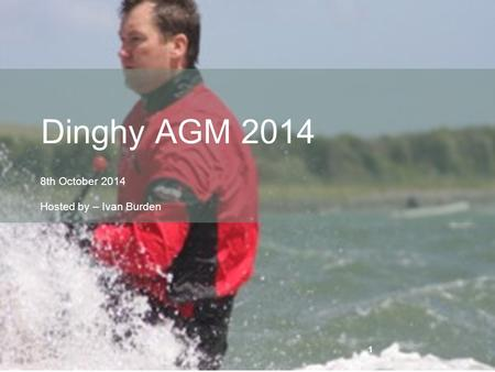 1 8th October 2014 Hosted by – Ivan Burden Dinghy AGM 2014 1.
