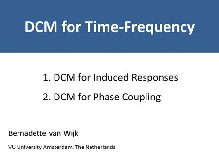 Bernadette van Wijk DCM for Time-Frequency VU University Amsterdam, The Netherlands 1. DCM for Induced Responses 2. DCM for Phase Coupling.