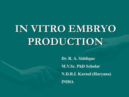 IN VITRO EMBRYO PRODUCTION Dr. R. A. Siddique M.V.Sc. PhD Scholar N.D.R.I. Karnal (Haryana) INDIA.