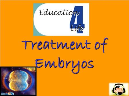Treatment of Embryos. What is an EMBRYO?  Life is present from the moment of conception. Dr. Jerome Lejeune, late professor and world renowned geneticist,