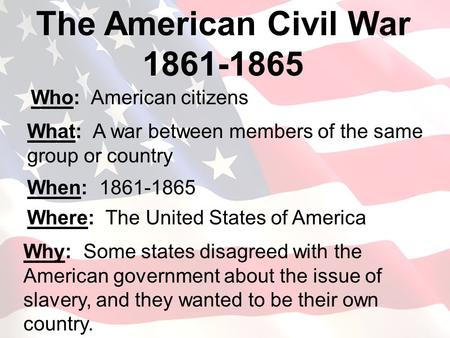 Who: American citizens The American Civil War 1861-1865 What: A war between members of the same group or country When: 1861-1865 Where: The United States.
