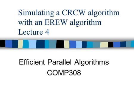 Simulating a CRCW algorithm with an EREW algorithm Lecture 4 Efficient Parallel Algorithms COMP308.