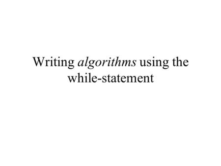 Writing algorithms using the while-statement. Previously discussed Syntax of while-statement: