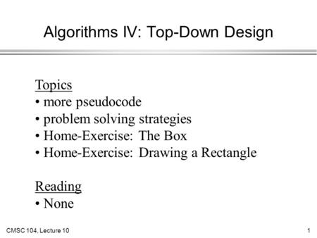 CMSC 104, Lecture 101 Algorithms IV: Top-Down Design Topics more pseudocode problem solving strategies Home-Exercise: The Box Home-Exercise: Drawing a.