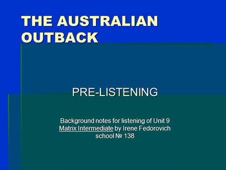 THE AUSTRALIAN OUTBACK PRE-LISTENING Background notes for listening of Unit 9 Matrix Intermediate by Irene Fedorovich school № 138.