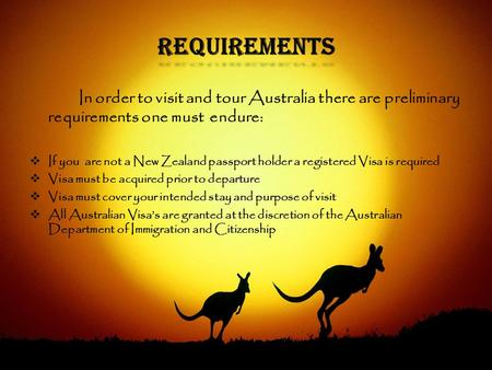 Requirements In order to visit and tour Australia there are preliminary requirements one must endure:  If you are not a New Zealand passport holder a.