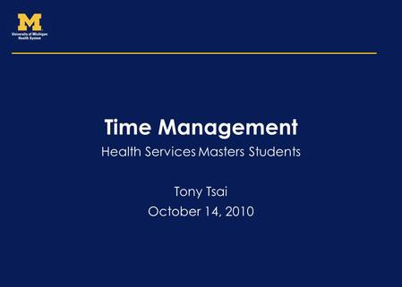 Time Management Health Services Masters Students Tony Tsai October 14, 2010.