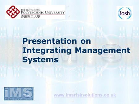 Presentation on Integrating Management Systems www.imsrisksolutions.co.uk.