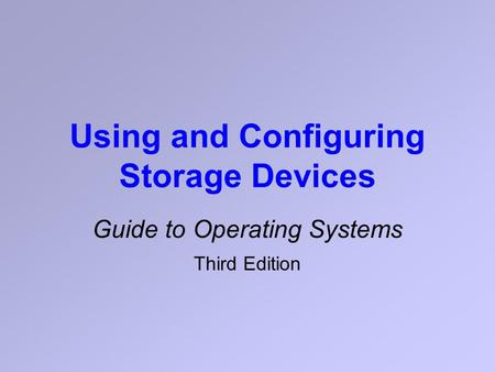 Using and Configuring Storage Devices Guide to Operating Systems Third Edition.