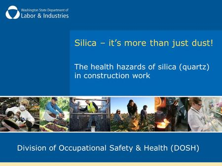 Silica – it's more than just dust! The health hazards of silica (quartz) in construction work Division of Occupational Safety & Health (DOSH)