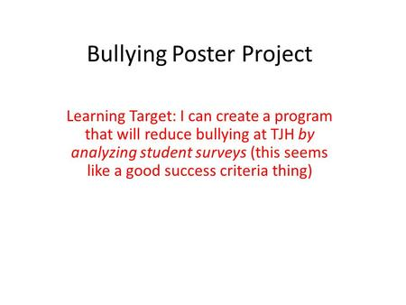 Bullying Poster Project Learning Target: I can create a program that will reduce bullying at TJH by analyzing student surveys (this seems like a good success.