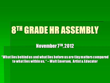 "8 TH GRADE HR ASSEMBLY November 7 TH, 2012 ""What lies behind us and what lies before us are tiny matters compared to what lies within us. "" – Walt Emerson,"