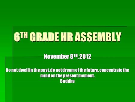 6 TH GRADE HR ASSEMBLY November 8 TH, 2012 Do not dwell in the past, do not dream of the future, concentrate the mind on the present moment. Buddha.