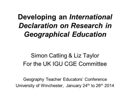 Developing an International Declaration on Research in Geographical Education Simon Catling & Liz Taylor For the UK IGU CGE Committee Geography Teacher.