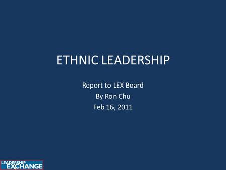 ETHNIC LEADERSHIP Report to LEX Board By Ron Chu Feb 16, 2011.