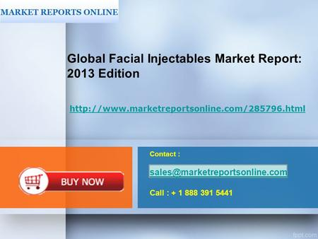 Contact : Call : + 1 888 391 5441 Global Facial Injectables Market Report: 2013 Edition