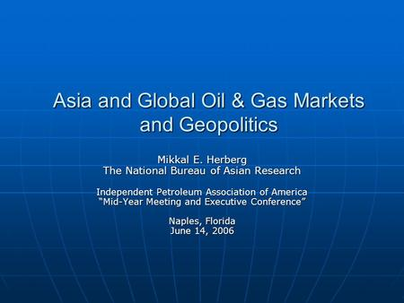 Asia and Global Oil & Gas Markets and Geopolitics Mikkal E. Herberg The National Bureau of Asian Research Independent Petroleum Association of America.