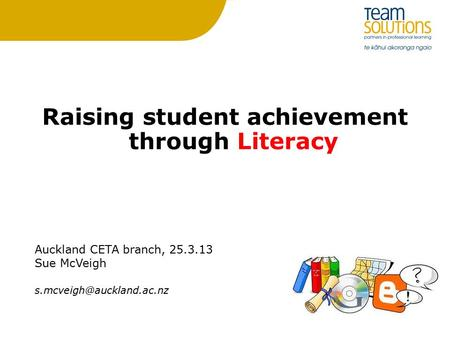 Raising student achievement through Literacy Auckland CETA branch, 25.3.13 Sue McVeigh