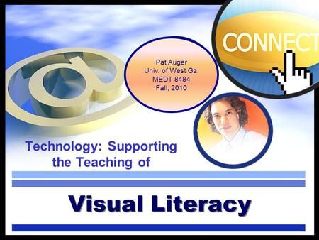 Technology: Supporting the Teaching of Visual Literacy Pat Auger Univ. of West Ga. MEDT 8484 Fall, 2010.