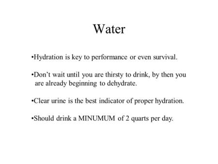 Water Hydration is key to performance or even survival. Don't wait until you are thirsty to drink, by then you are already beginning to dehydrate. Clear.