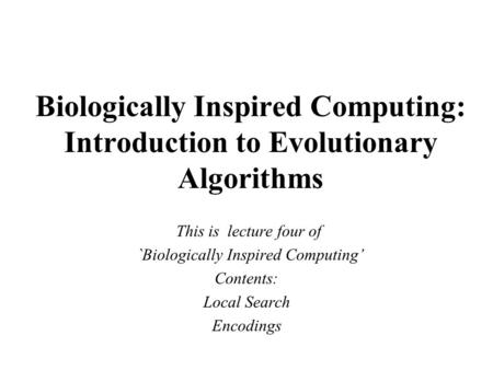 Biologically Inspired Computing: Introduction to Evolutionary Algorithms This is lecture four of `Biologically Inspired Computing' Contents: Local Search.