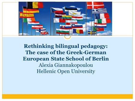 Rethinking bilingual pedagogy: The case of the Greek-German European State School of Berlin Alexia Giannakopoulou Hellenic Open University.